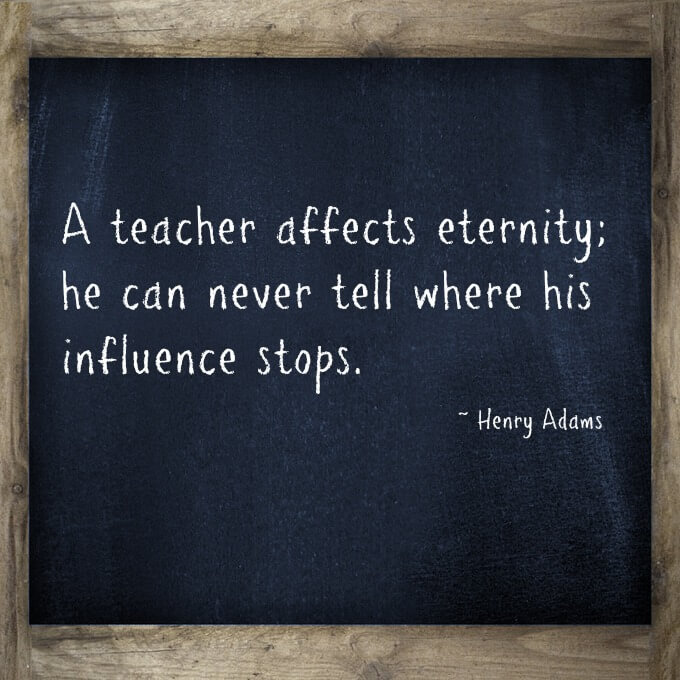 A teacher affects eternity; he can never tell where his influence stops.