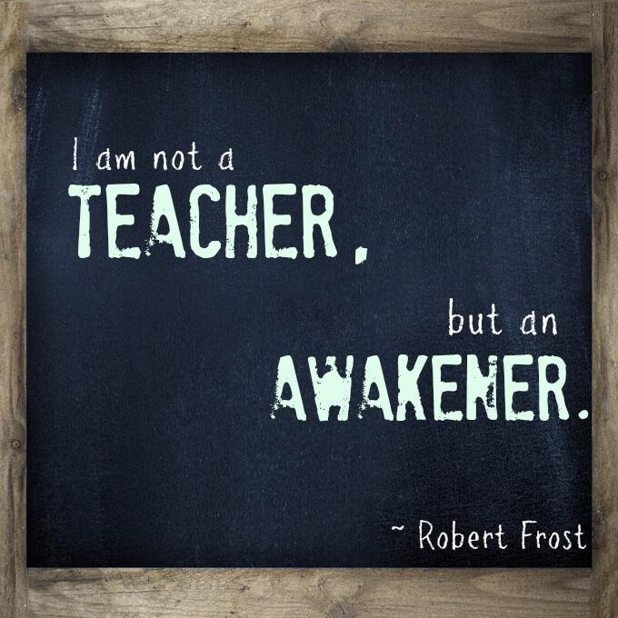 I am not a teacher, but an awakener. Inspirational quote