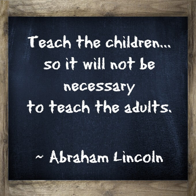 Teach the children...  so it will not be  necessary  to teach the adults.    What a great quote about teaching