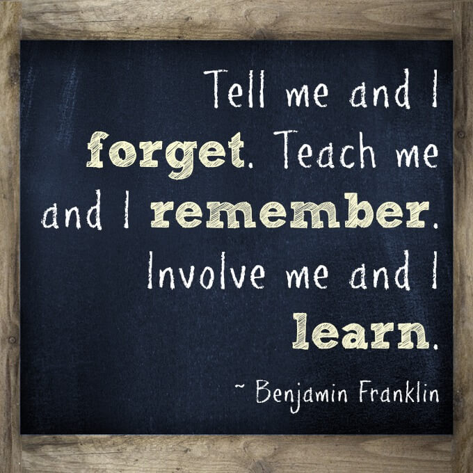 Tell me and I  forget. Teach me and I remember. Involve me and I learn.   What a great quote for teachers